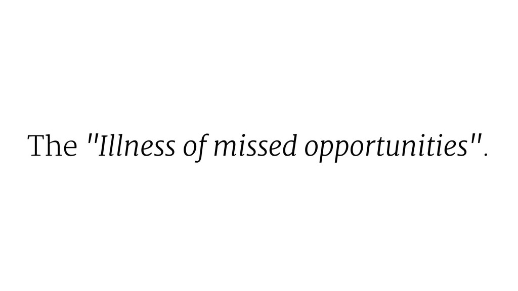 "The ""Illness of missed opportunities""."