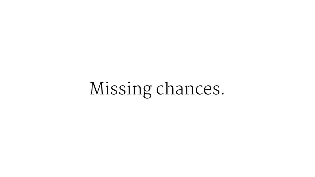 Missing chances.