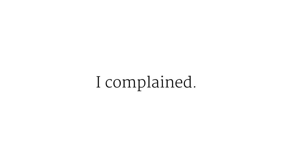 I complained.