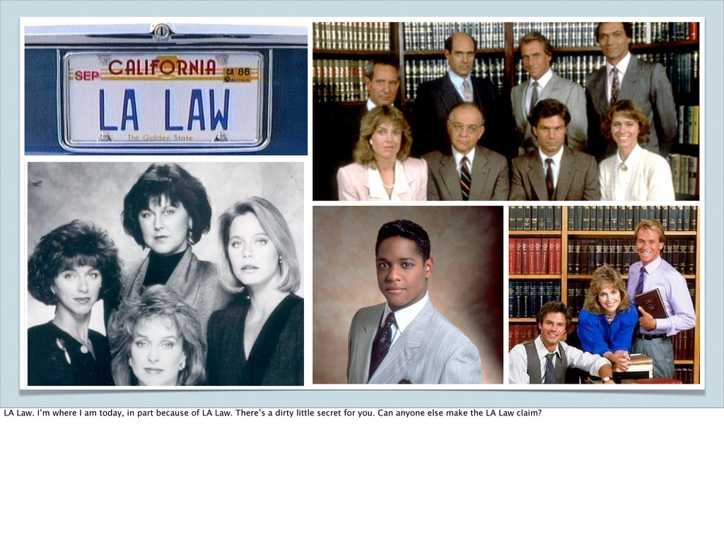 LA Law. I'm where I am today, in part because o...