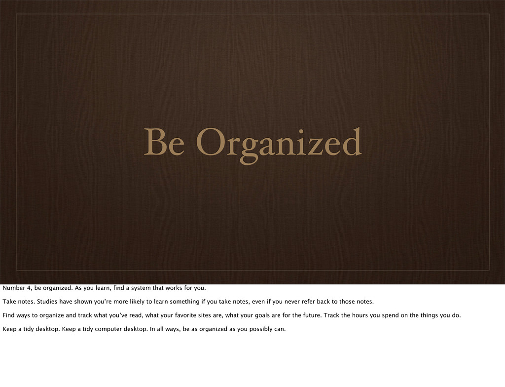 Be Organized Number 4, be organized. As you lea...