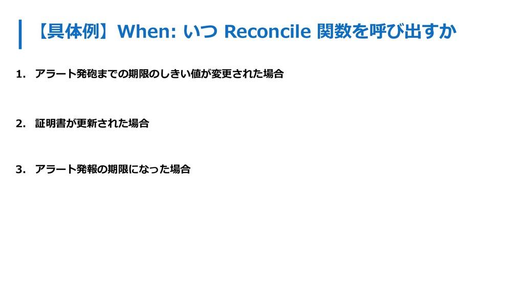 【具体例】When: いつ Reconcile 関数を呼び出すか 1. アラート発砲までの期限...