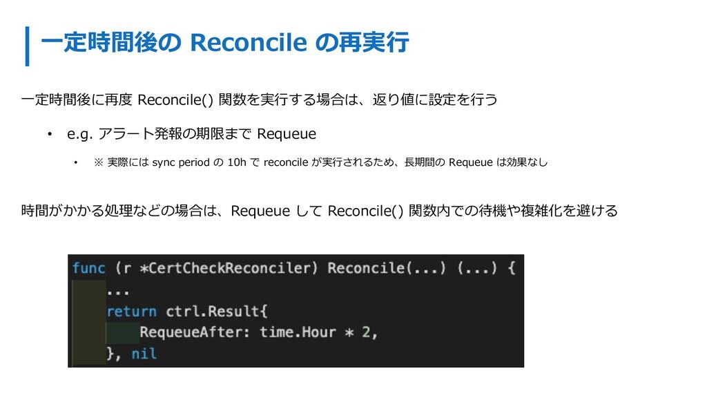 ⼀定時間後の Reconcile の再実⾏ ⼀定時間後に再度 Reconcile() 関数を実...