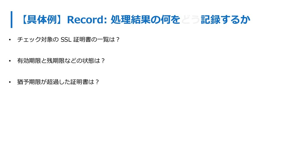 【具体例】Record: 処理結果の何をどう記録するか • チェック対象の SSL 証明書の⼀...