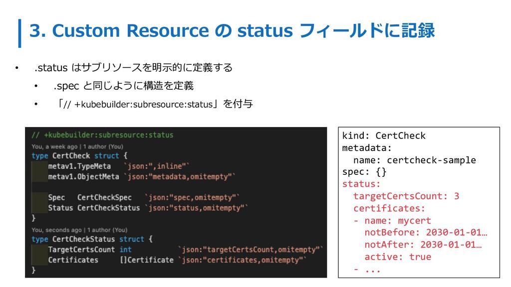 3. Custom Resource の status フィールドに記録 • .status ...