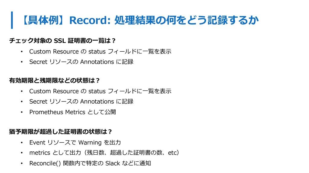 【具体例】Record: 処理結果の何をどう記録するか チェック対象の SSL 証明書の⼀覧は...