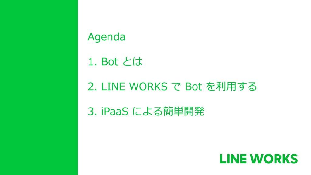 Agenda 1. Bot とは 2. LINE WORKS で Bot を利用する 3. i...