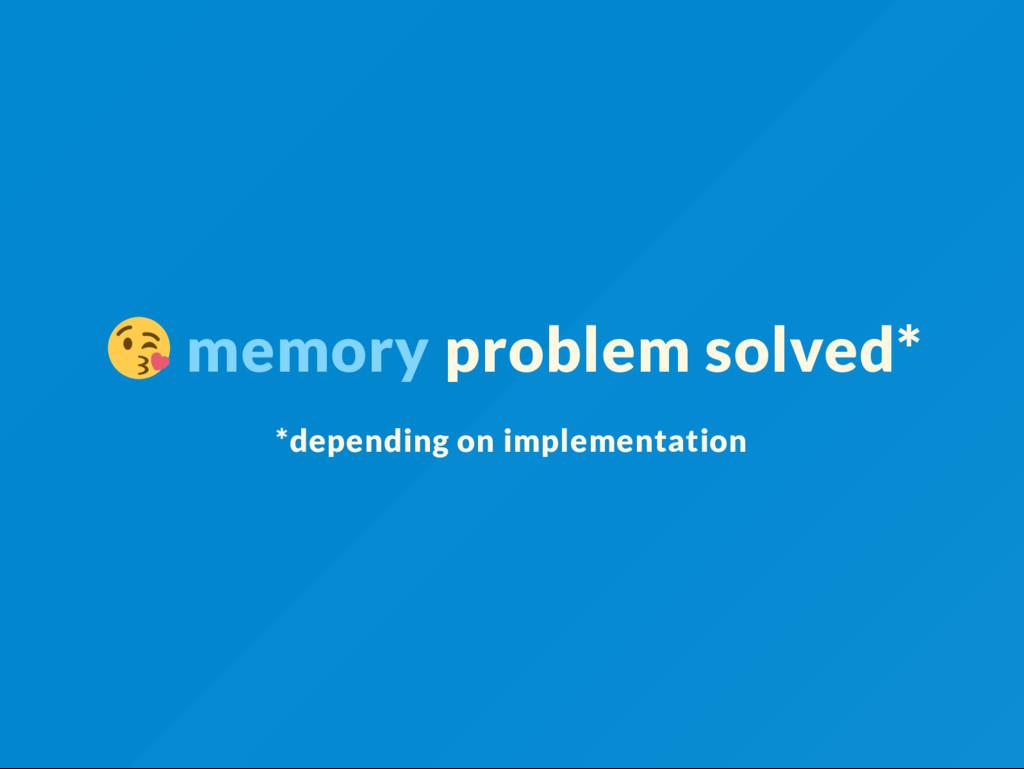 memory problem solved* *depending on implementa...