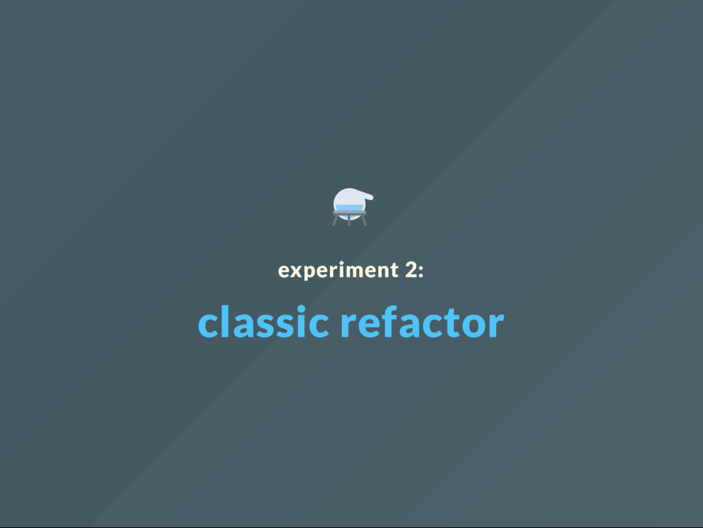 experiment 2: classic refactor