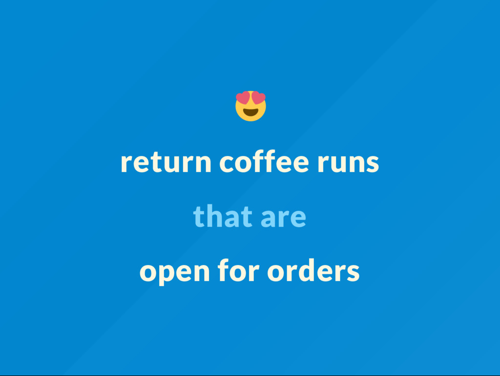 return coffee runs that are open for orders