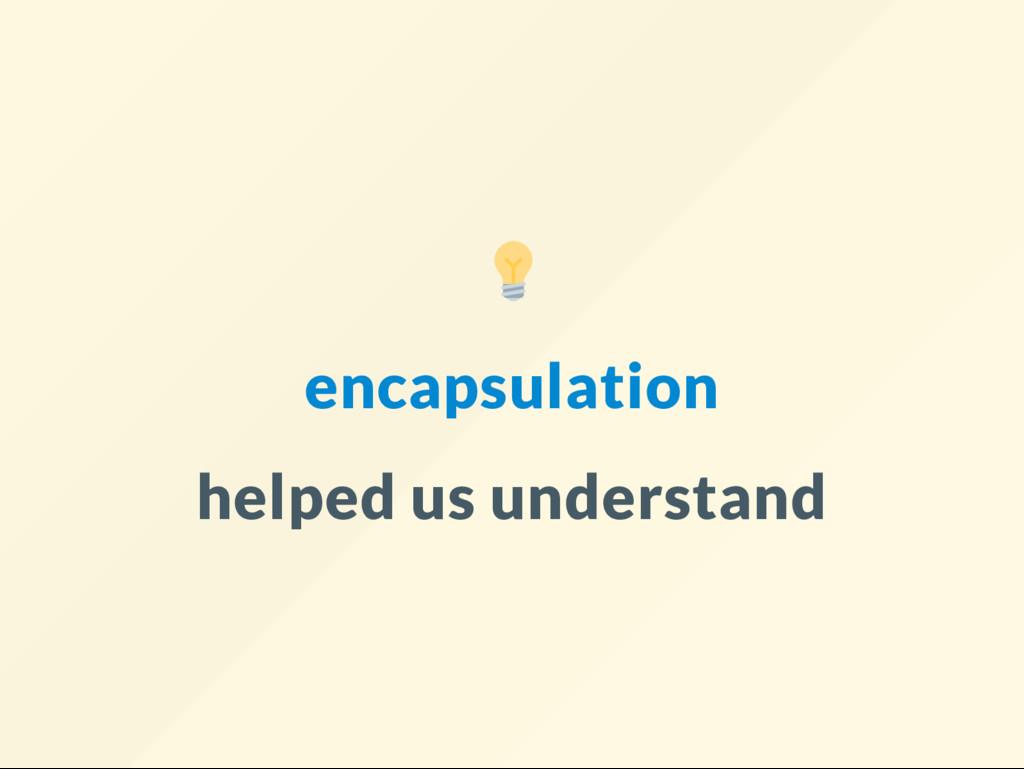 encapsulation helped us understand