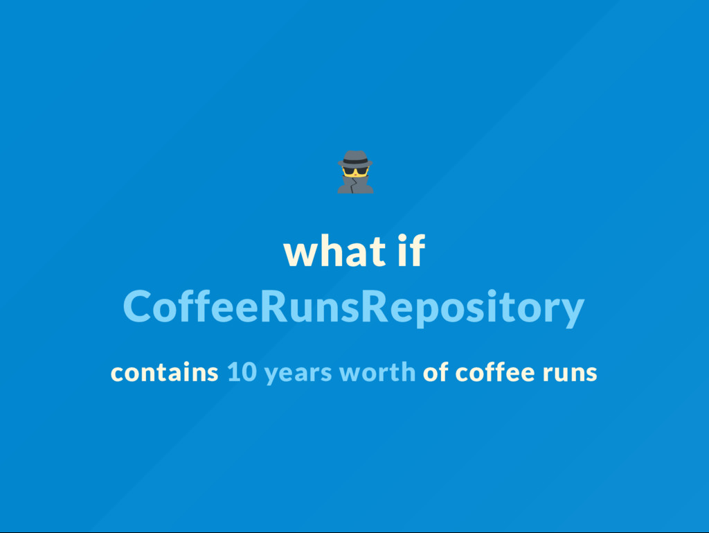what if CoffeeRunsRepository contains 10 years ...