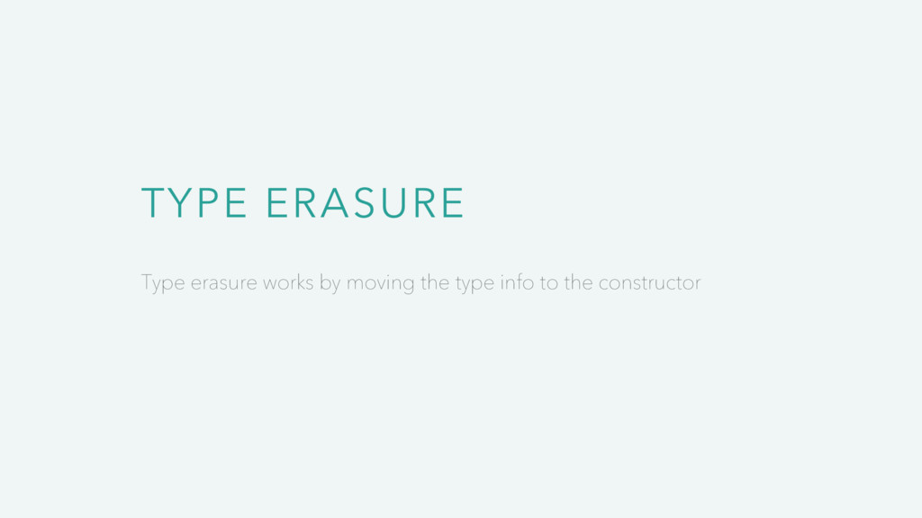 TYPE ERASURE Type erasure works by moving the t...