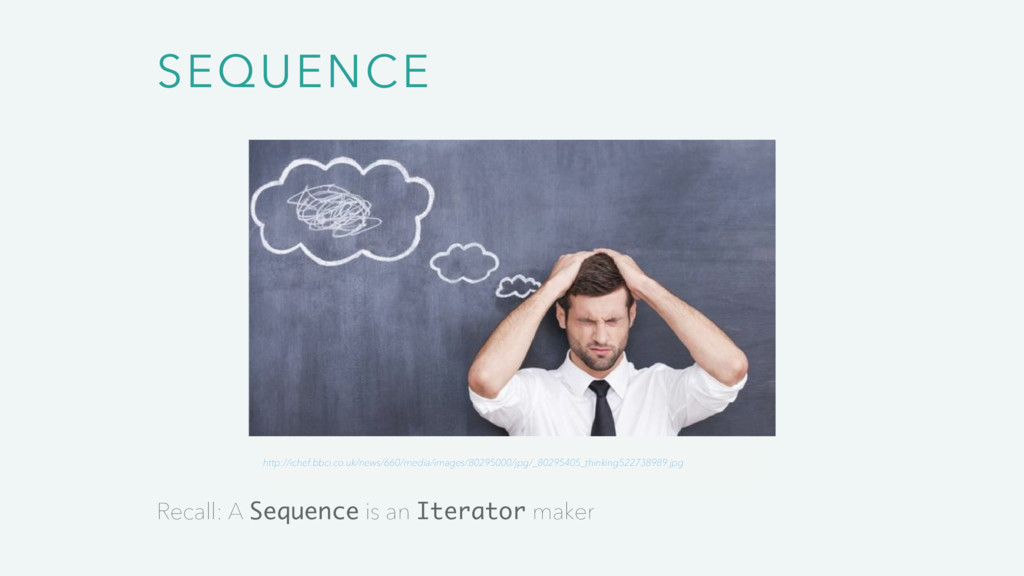 SEQUENCE Recall: A Sequence is an Iterator make...