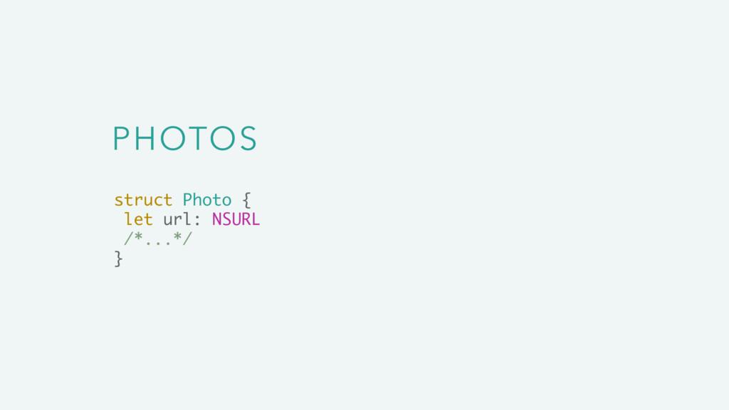 PHOTOS struct Photo { let url: NSURL /*...*/ }