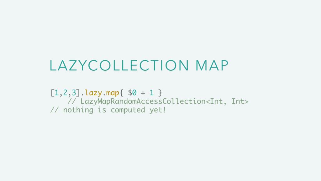 LAZYCOLLECTION MAP [1,2,3].lazy.map{ $0 + 1 } /...