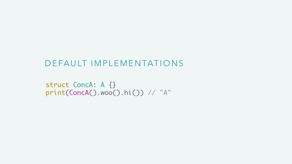 DEFAULT IMPLEMENTATIONS struct ConcA: A {} prin...