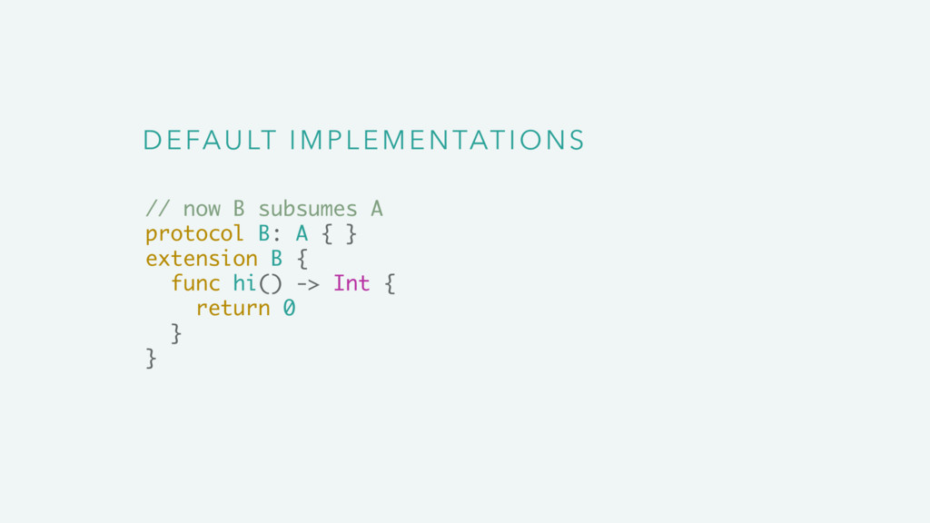 DEFAULT IMPLEMENTATIONS // now B subsumes A pro...