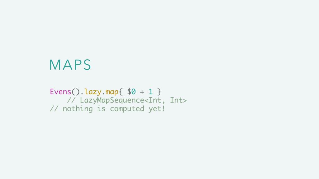 MAPS Evens().lazy.map{ $0 + 1 } // LazyMapSeque...