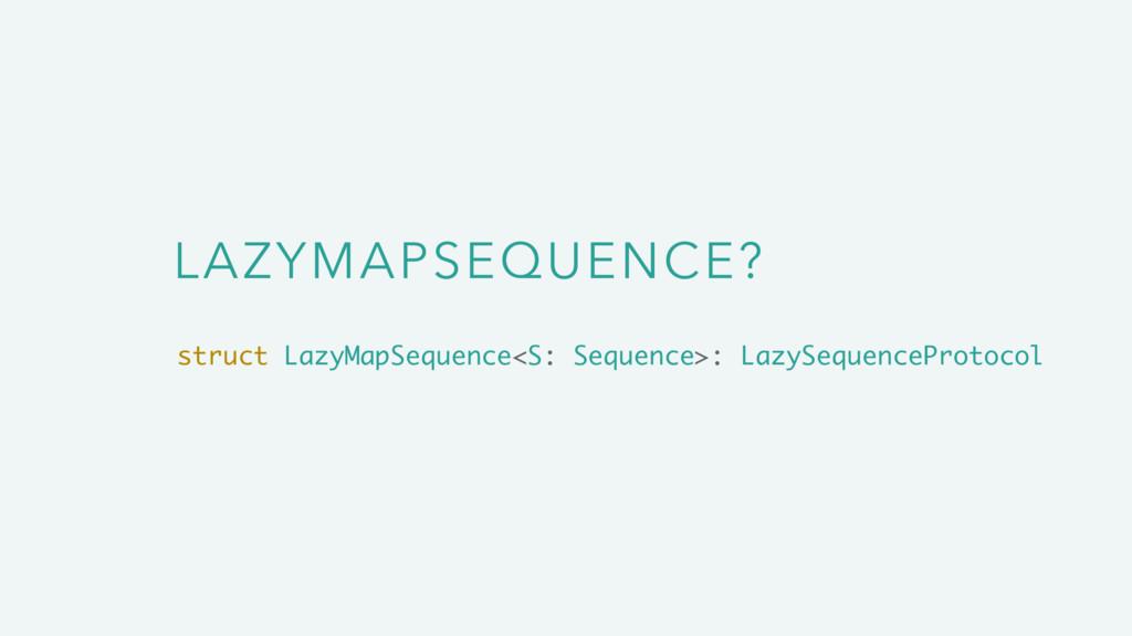 LAZYMAPSEQUENCE? struct LazyMapSequence<S: Sequ...