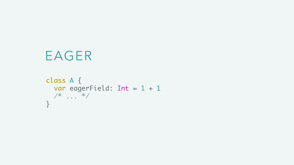 EAGER class A { var eagerField: Int = 1 + 1 /* ...