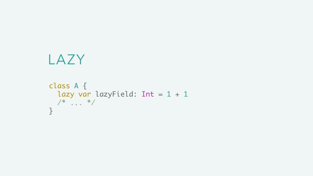 LAZY class A { lazy var lazyField: Int = 1 + 1 ...
