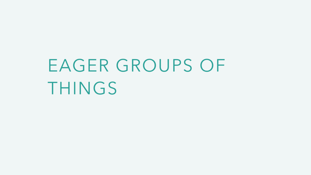 EAGER GROUPS OF THINGS