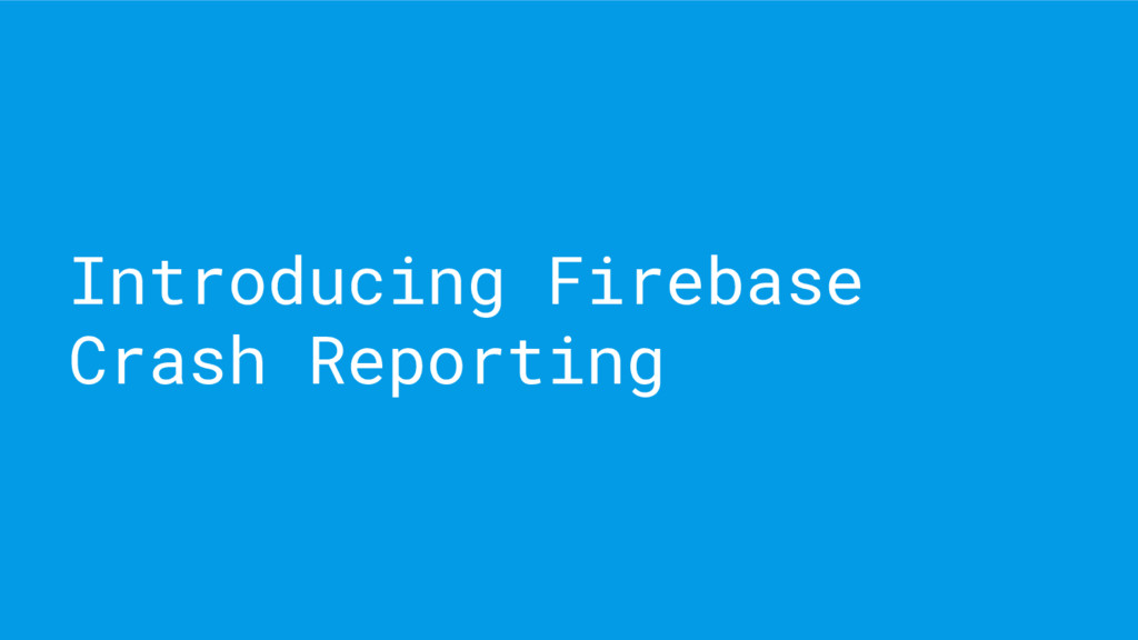 Introducing Firebase Crash Reporting