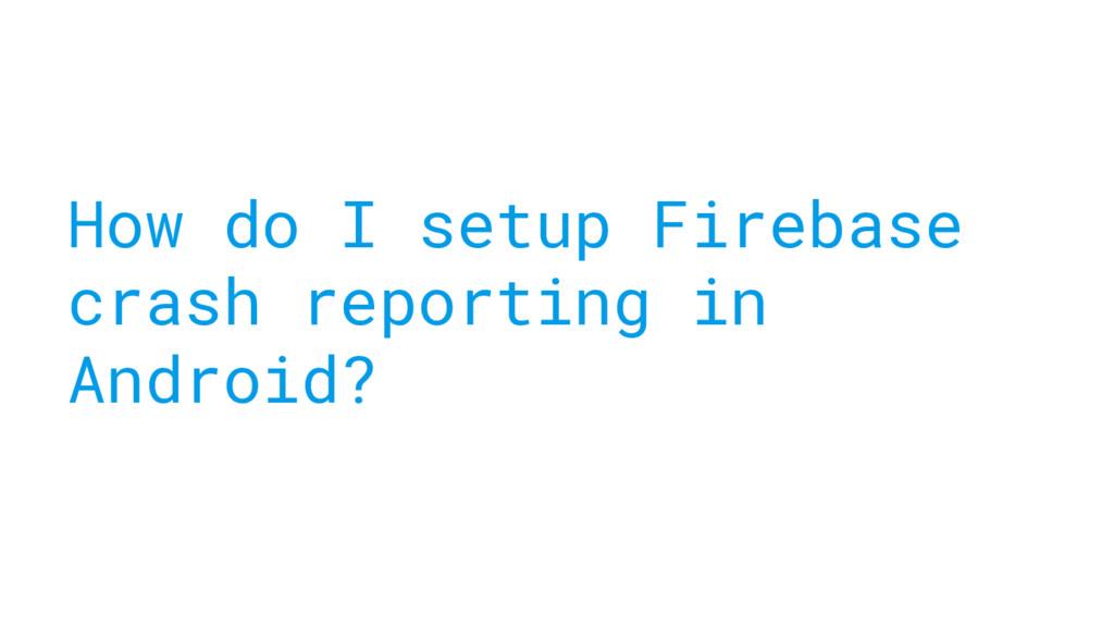 How do I setup Firebase crash reporting in Andr...