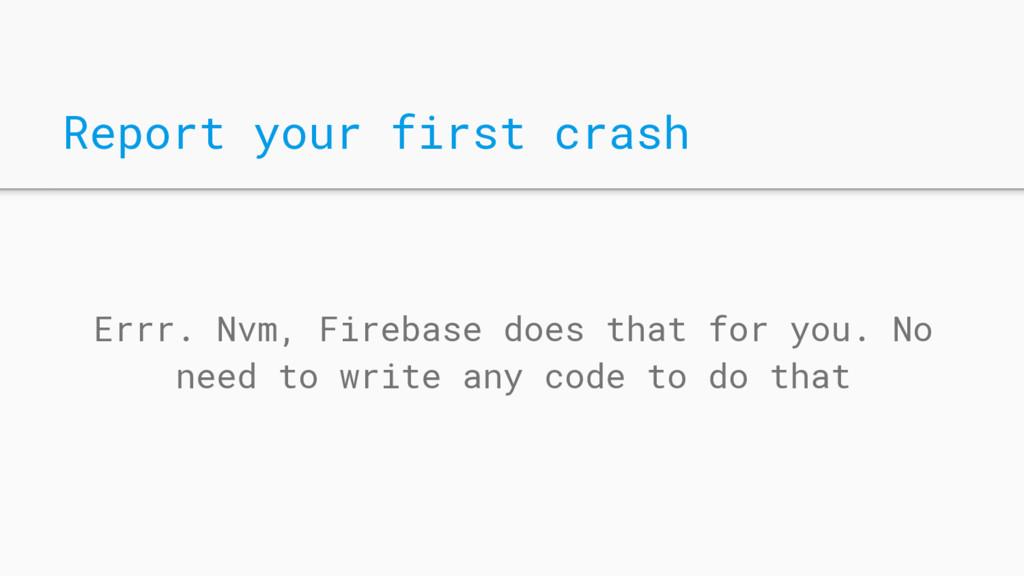 Report your first crash Errr. Nvm, Firebase doe...