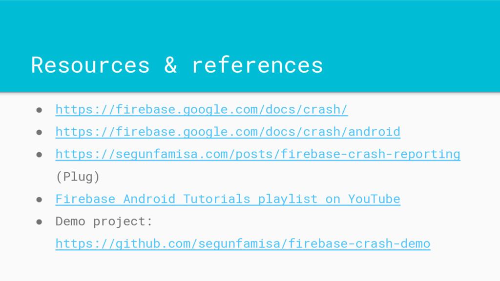 Resources & references ● https://firebase.googl...