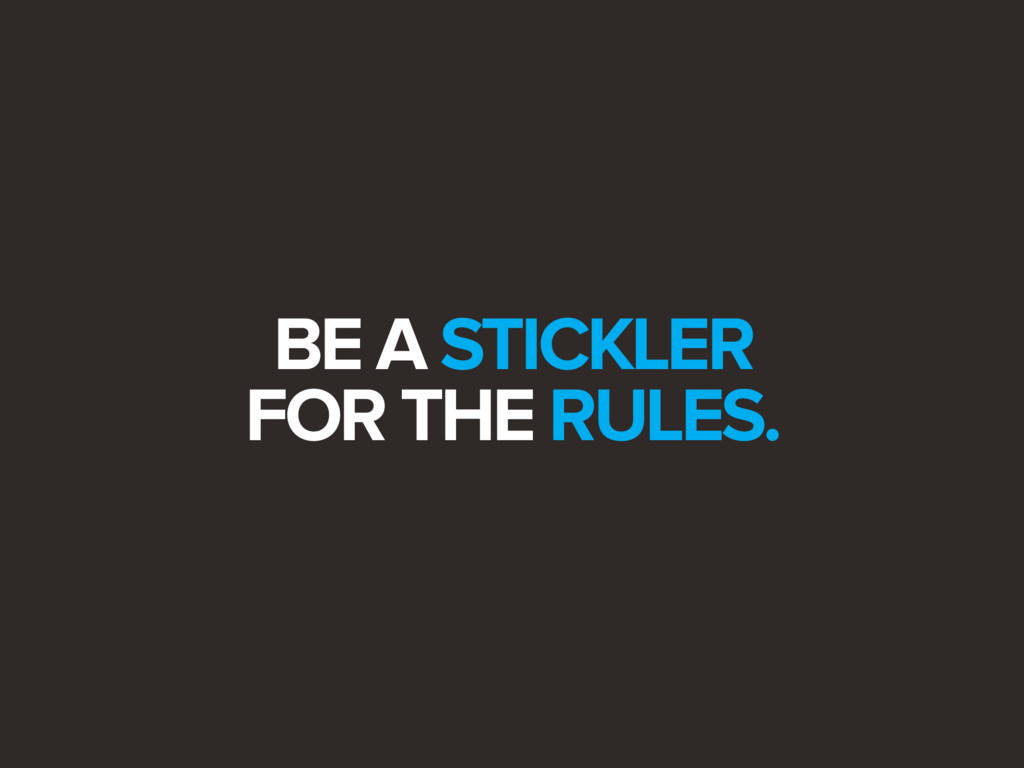 BE A STICKLER FOR THE RULES.