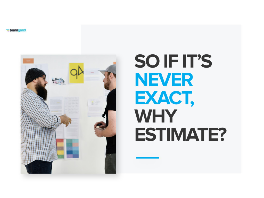 SO IF IT'S NEVER EXACT, WHY ESTIMATE?