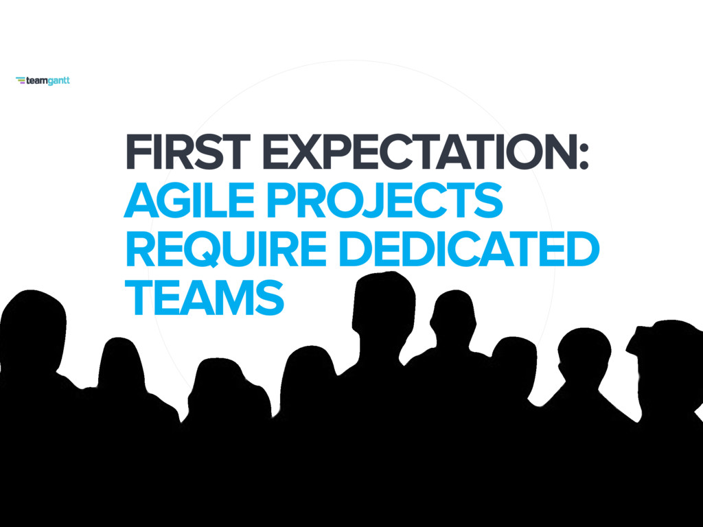 FIRST EXPECTATION: AGILE PROJECTS REQUIRE DEDIC...