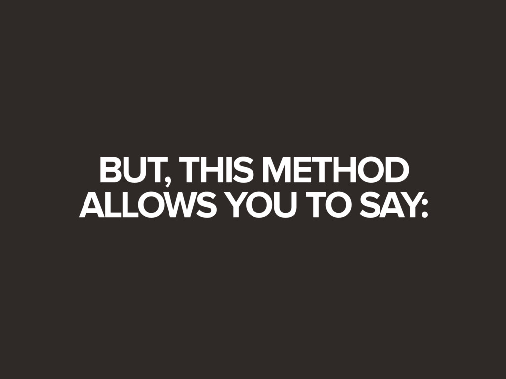 BUT, THIS METHOD ALLOWS YOU TO SAY: