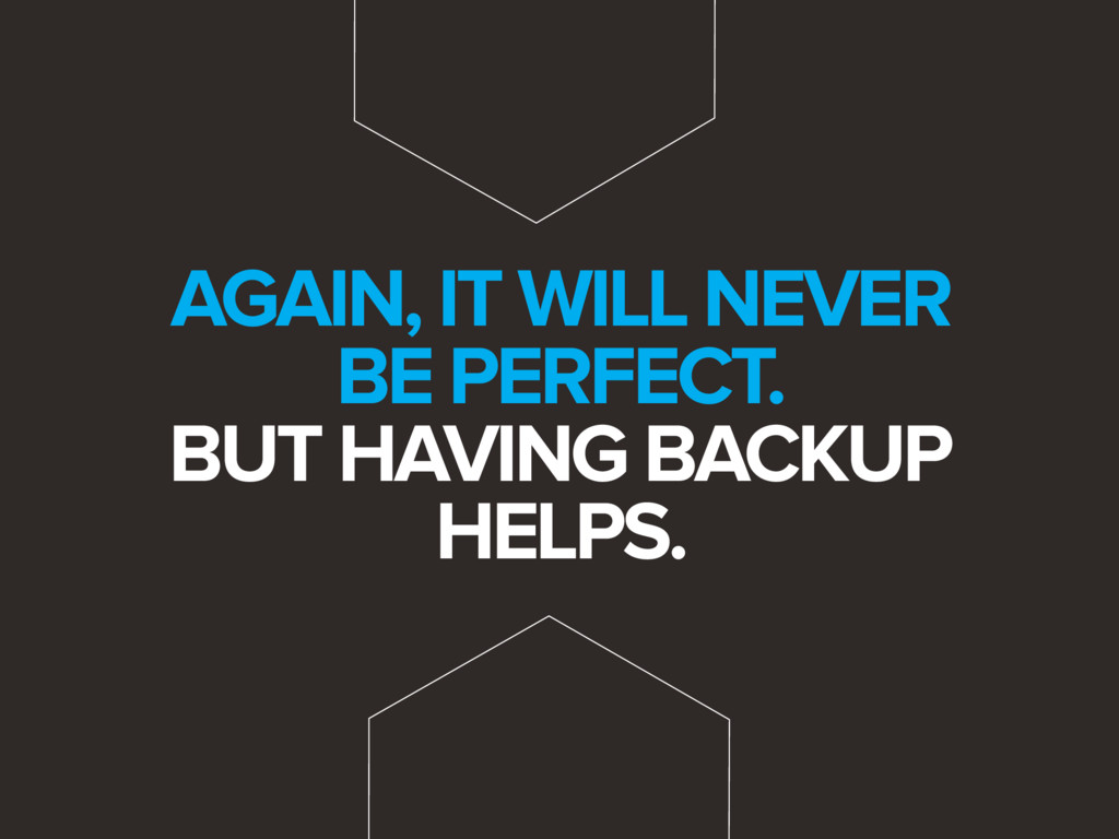 AGAIN, IT WILL NEVER BE PERFECT. BUT HAVING BAC...