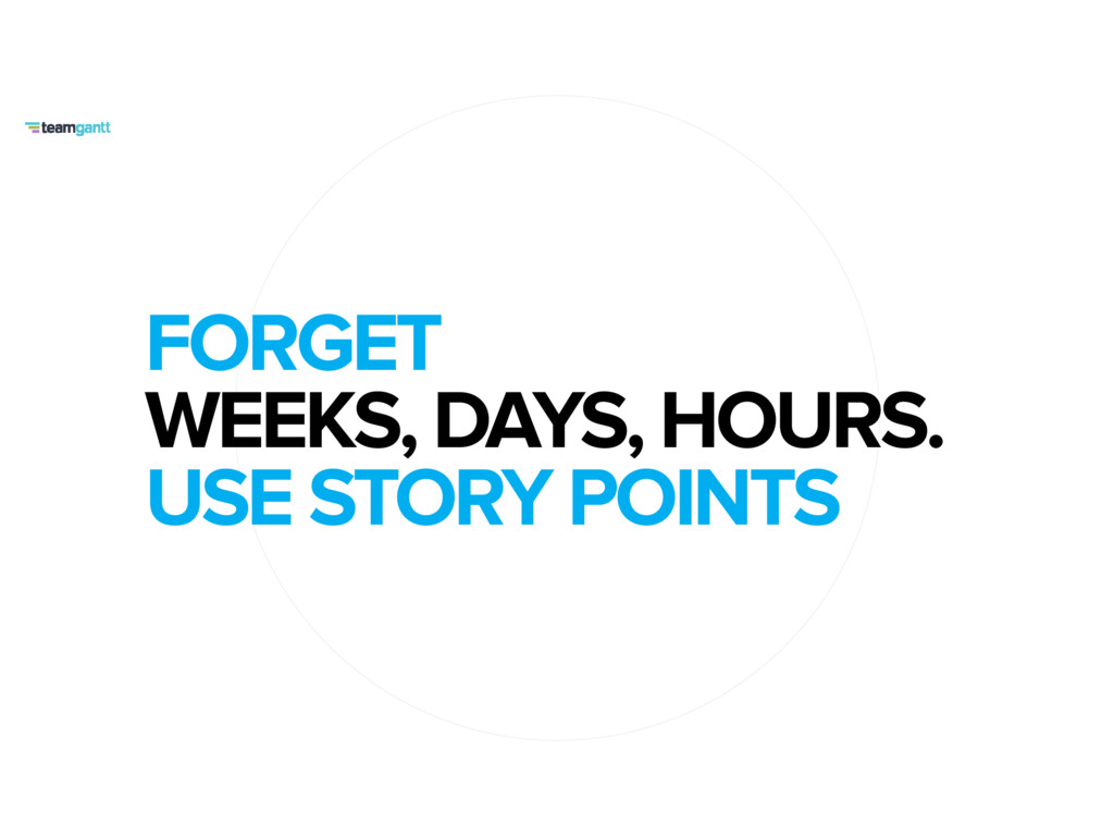 FORGET WEEKS, DAYS, HOURS. USE STORY POINTS