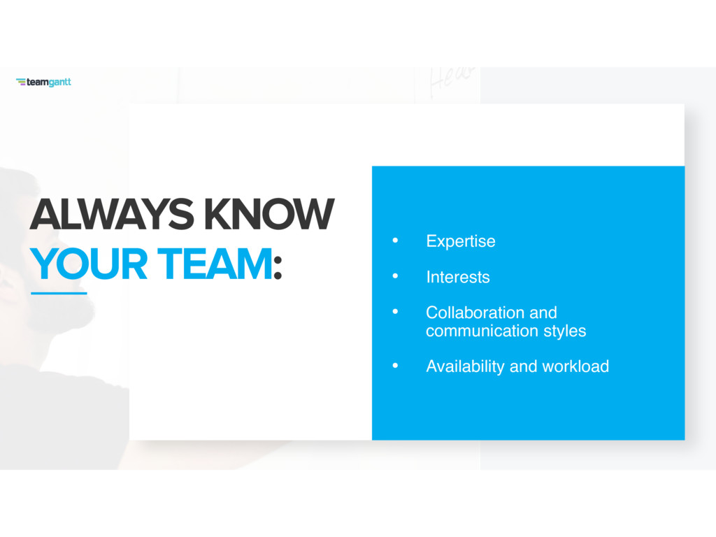 ALWAYS KNOW YOUR TEAM: • Expertise • Interests ...