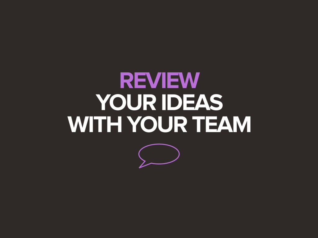 REVIEW YOUR IDEAS WITH YOUR TEAM