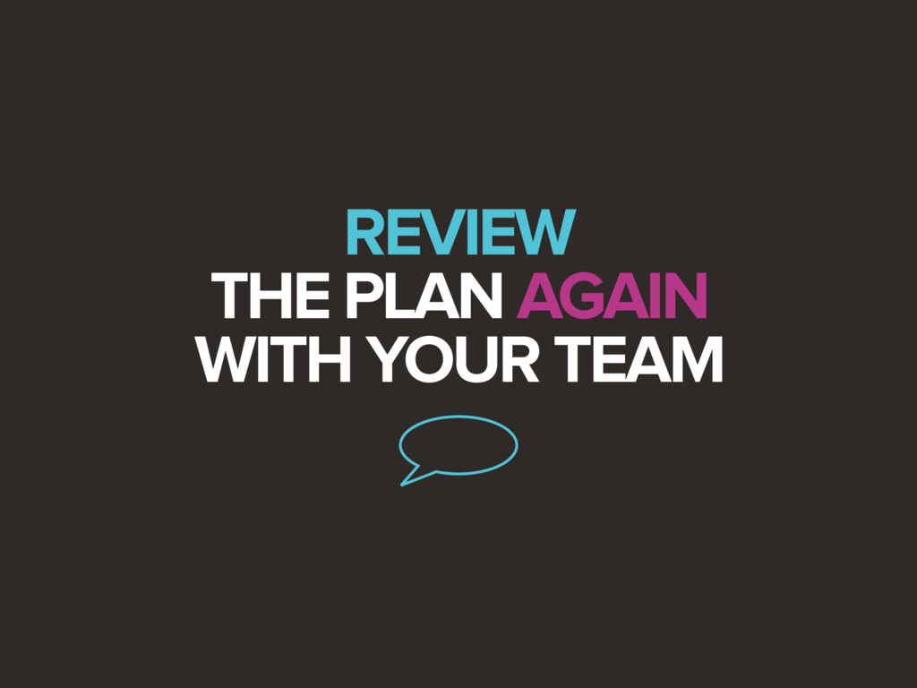 REVIEW THE PLAN AGAIN WITH YOUR TEAM