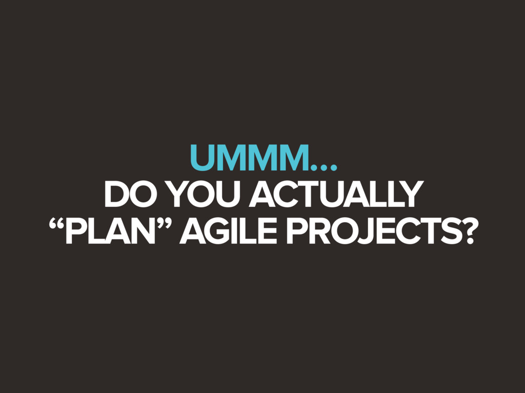 """UMMM… DO YOU ACTUALLY """"PLAN"""" AGILE PROJECTS?"""