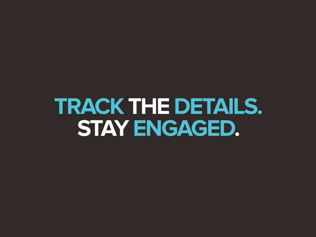 TRACK THE DETAILS. STAY ENGAGED.