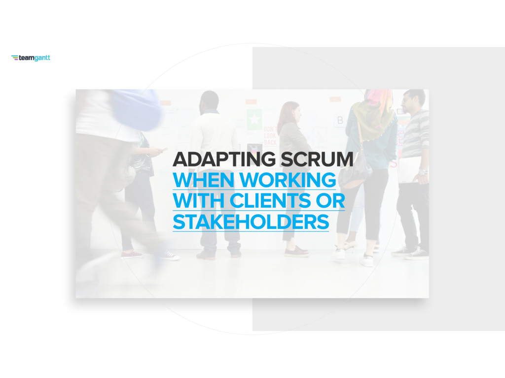ADAPTING SCRUM WHEN WORKING WITH CLIENTS OR ST...