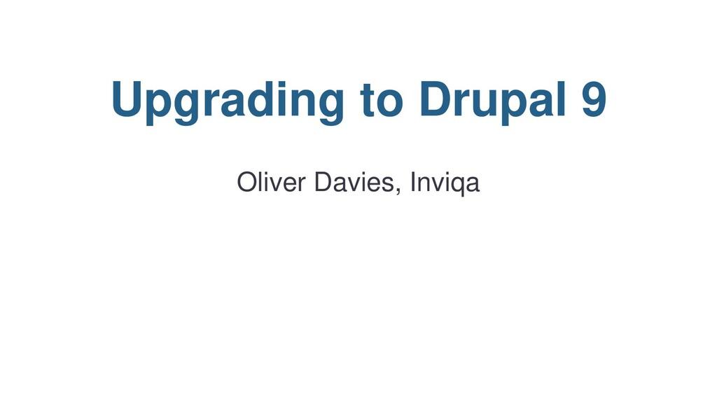Upgrading to Drupal 9 Oliver Davies, Inviqa