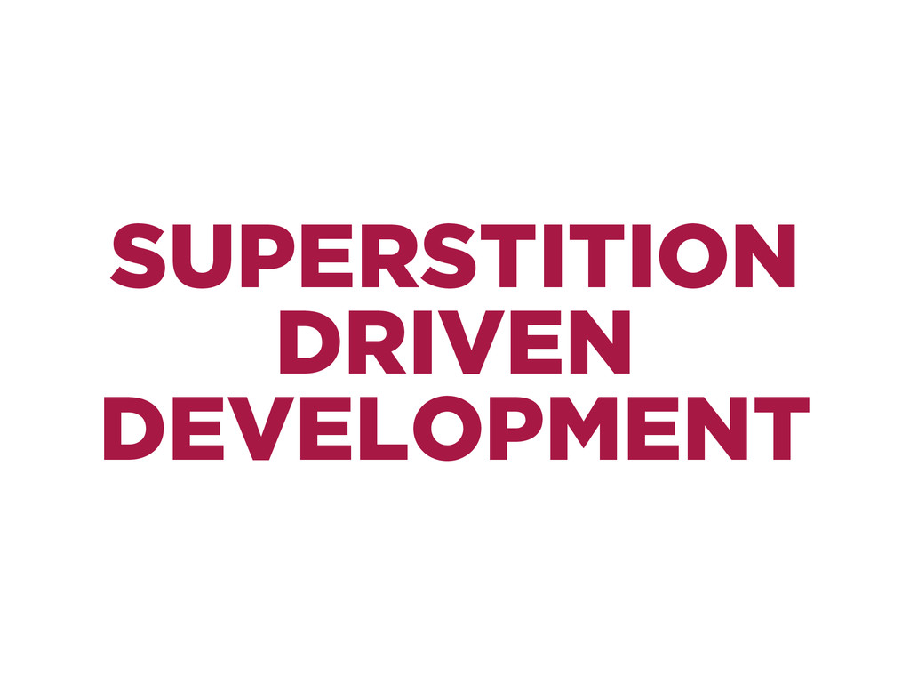 SUPERSTITION DRIVEN DEVELOPMENT