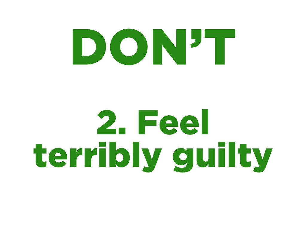 2. Feel terribly guilty DON'T