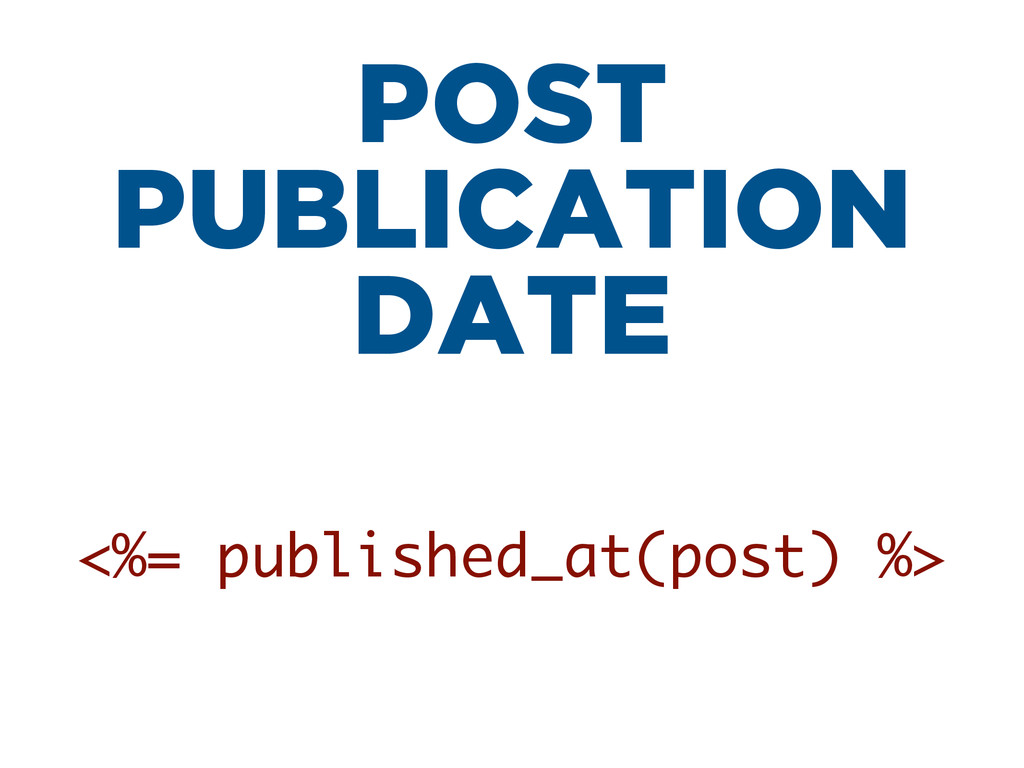 POST PUBLICATION DATE <%= published_at(post) %>