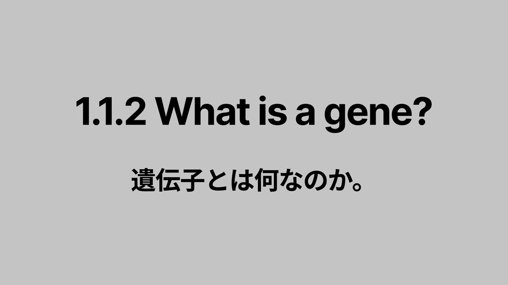 1.1.2 What is a gene?   遺伝子とは何なのか。