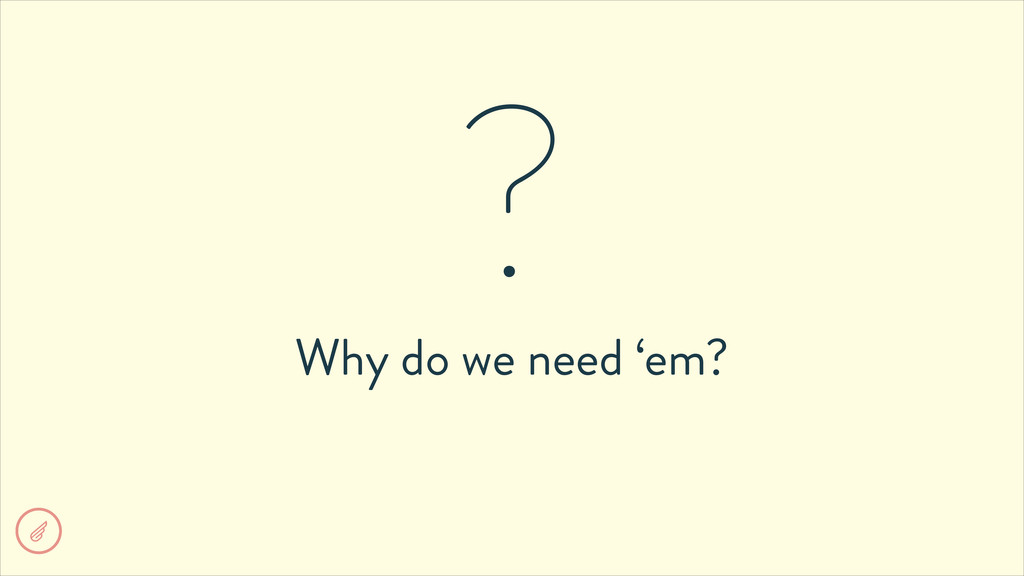 Why do we need 'em? ?