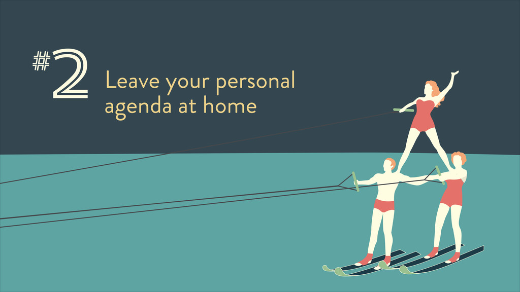 2Leave your personal agenda at home #
